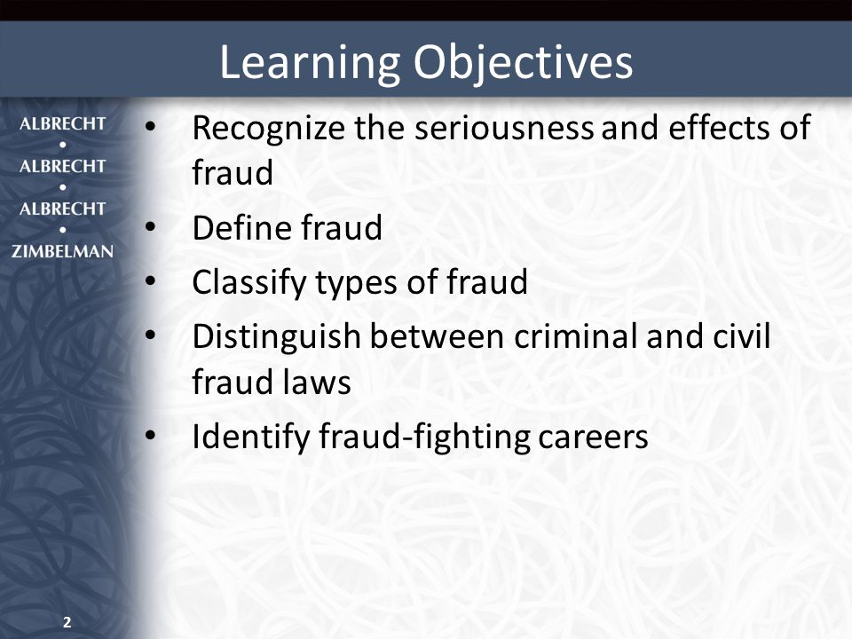 Learning Objectives Recognize the seriousness and effects of fraud Define fraud Classify types of fraud Distinguish between criminal and civil fraud laws Identify fraud-fighting careers 2