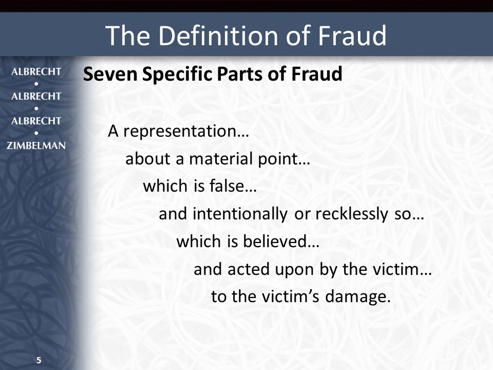 The Definition of Fraud Seven Specific Parts of Fraud A representation… about a material point… which is false… and intentionally or recklessly so… which is believed… and acted upon by the victim… to the victim's damage.