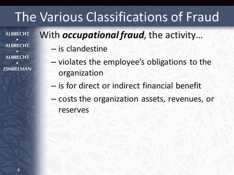 The Various Classifications of Fraud With occupational fraud, the activity… – is clandestine – violates the employee's obligations to the organization – is for direct or indirect financial benefit – costs the organization assets, revenues, or reserves 7