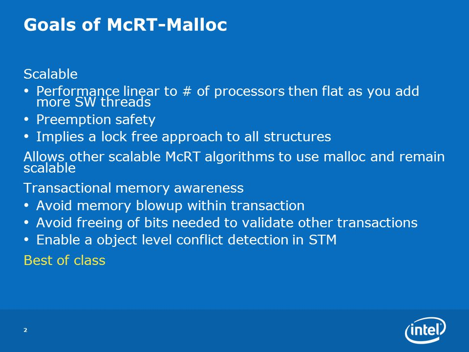 2 Goals of McRT-Malloc Scalable Performance linear to # of processors then flat as you add more SW threads Preemption safety Implies a lock free approach to all structures Allows other scalable McRT algorithms to use malloc and remain scalable Transactional memory awareness Avoid memory blowup within transaction Avoid freeing of bits needed to validate other transactions Enable a object level conflict detection in STM Best of class