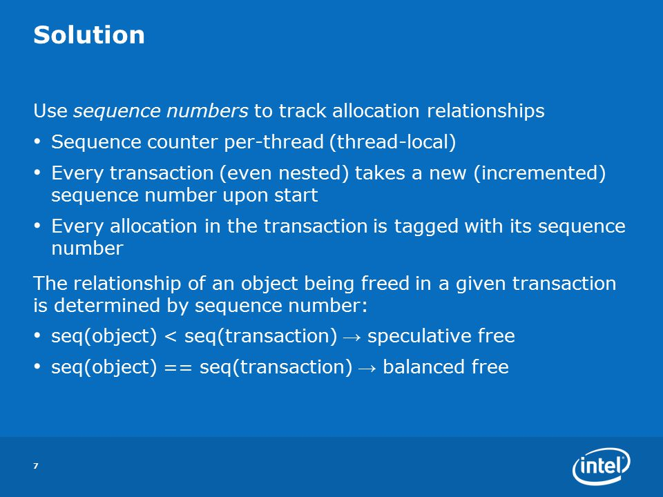 7 Solution Use sequence numbers to track allocation relationships Sequence counter per-thread (thread-local) Every transaction (even nested) takes a new (incremented) sequence number upon start Every allocation in the transaction is tagged with its sequence number The relationship of an object being freed in a given transaction is determined by sequence number: seq(object) < seq(transaction) → speculative free seq(object) == seq(transaction) → balanced free