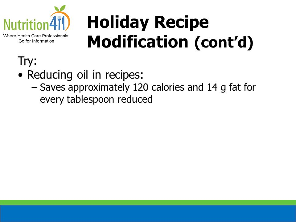 Holiday Recipe Modification (cont'd) Try: Reducing oil in recipes: −Saves approximately 120 calories and 14 g fat for every tablespoon reduced