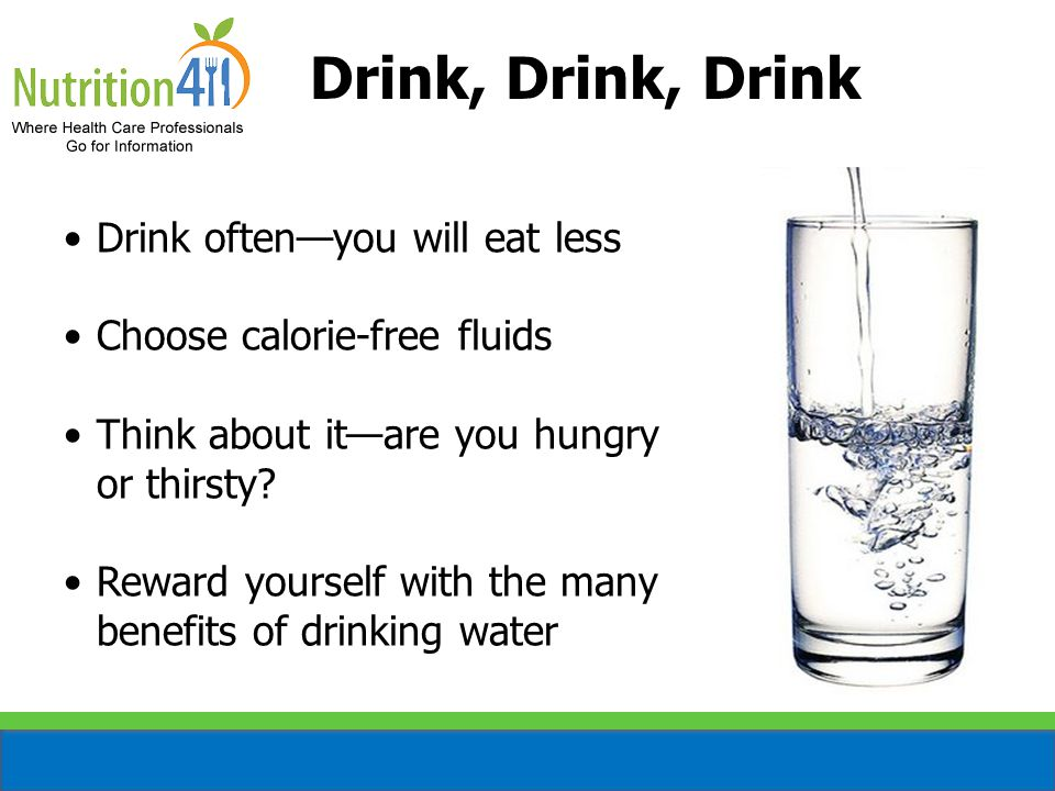 Drink, Drink, Drink Drink often—you will eat less Choose calorie-free fluids Think about it—are you hungry or thirsty.