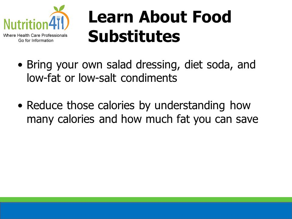 Learn About Food Substitutes Bring your own salad dressing, diet soda, and low-fat or low-salt condiments Reduce those calories by understanding how many calories and how much fat you can save