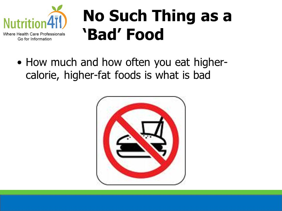 No Such Thing as a 'Bad' Food How much and how often you eat higher- calorie, higher-fat foods is what is bad