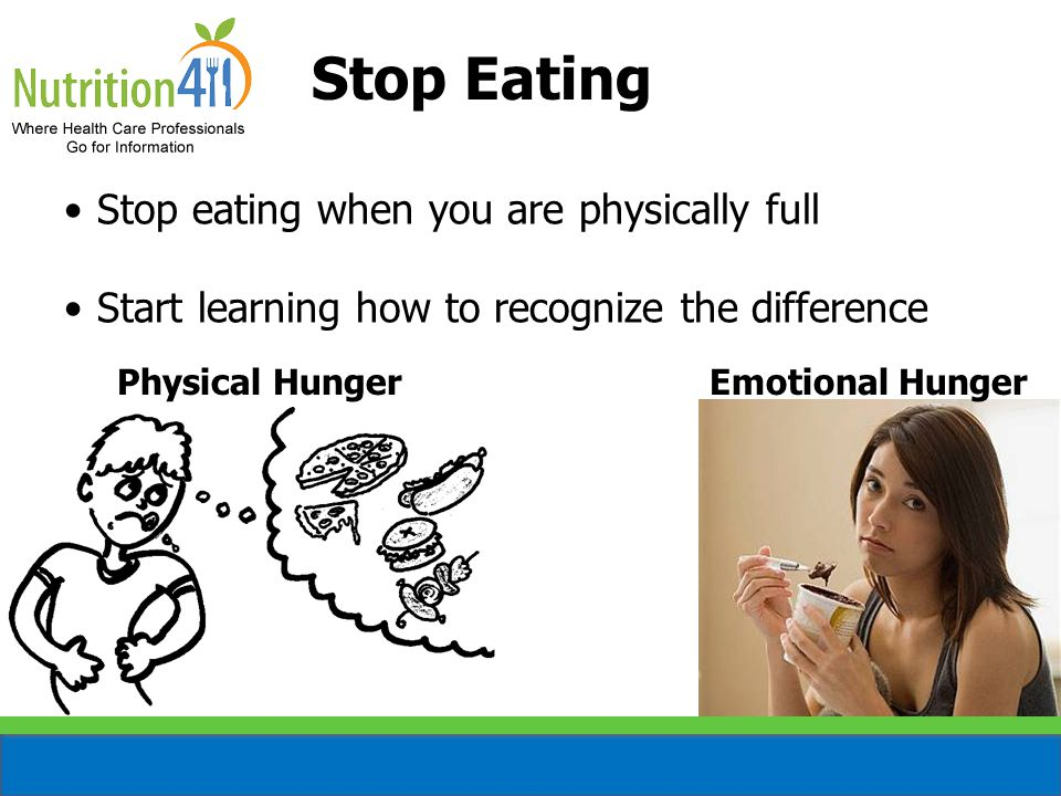 Stop Eating Stop eating when you are physically full Start learning how to recognize the difference Physical HungerEmotional Hunger
