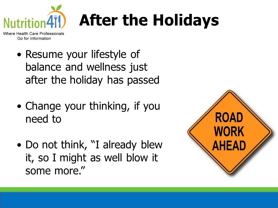 After the Holidays Resume your lifestyle of balance and wellness just after the holiday has passed Change your thinking, if you need to Do not think, I already blew it, so I might as well blow it some more.