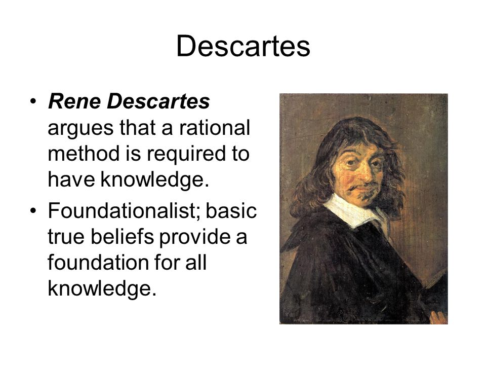 Method of Doubt Descartes argues that a rational method is required to have knowledge.
