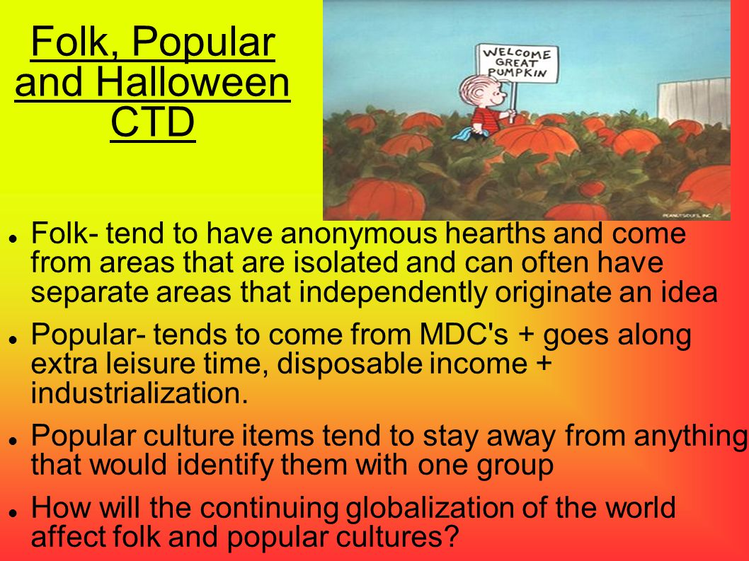 Folk, Popular and Halloween CTD Folk- tend to have anonymous hearths and come from areas that are isolated and can often have separate areas that inde
