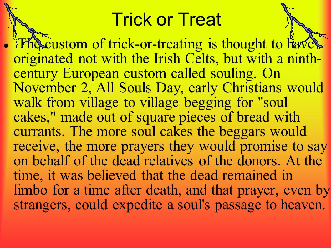 Trick or Treat The custom of trick-or-treating is thought to have originated not with the Irish Celts, but with a ninth- century European custom calle