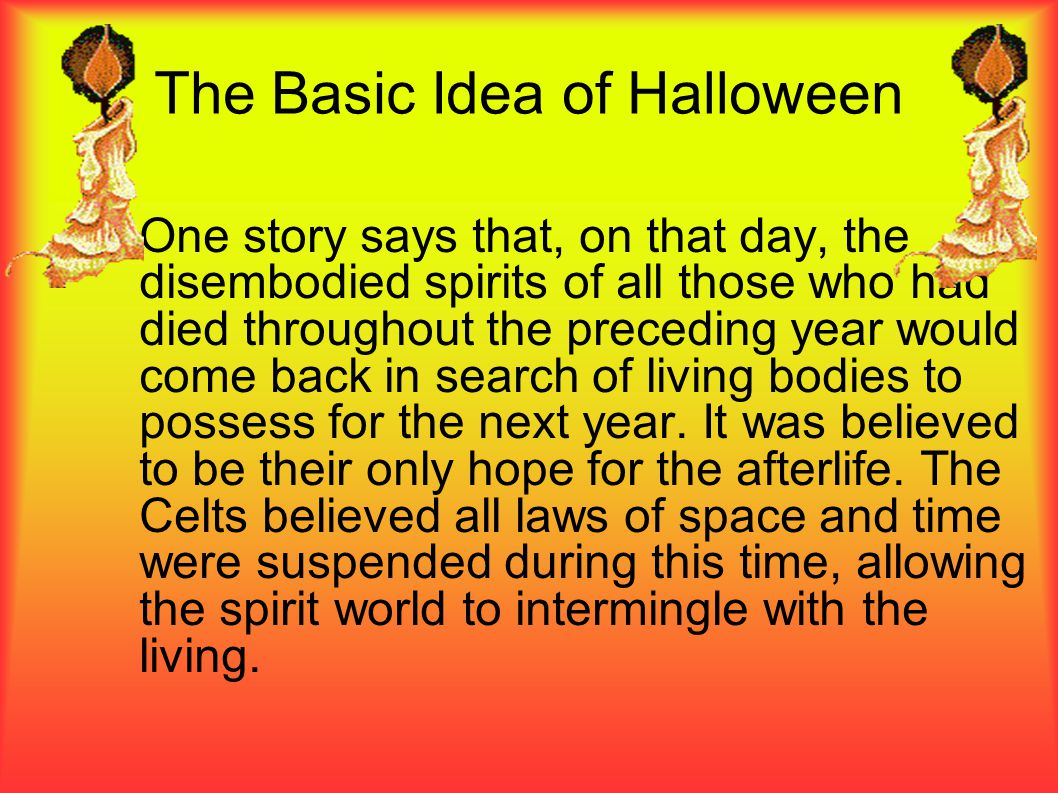 The Basic Idea of Halloween One story says that, on that day, the disembodied spirits of all those who had died throughout the preceding year would co
