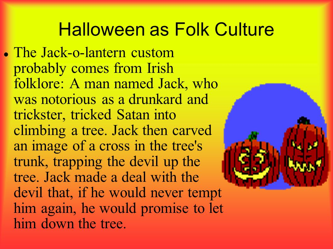 Halloween as Folk Culture The Jack-o-lantern custom probably comes from Irish folklore: A man named Jack, who was notorious as a drunkard and trickste
