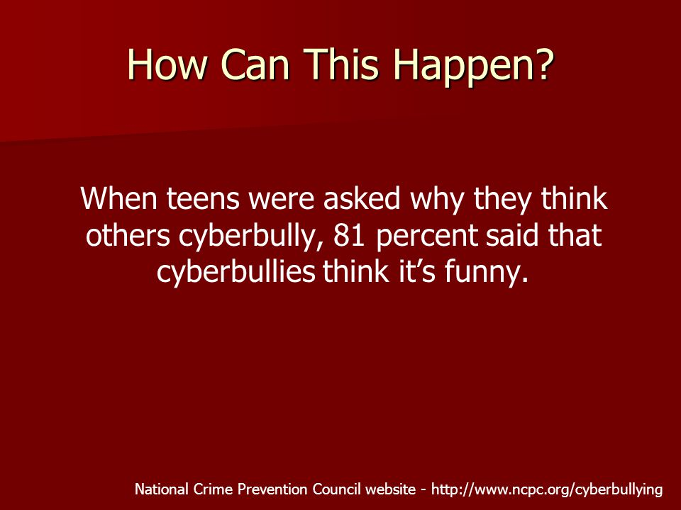 How Can This Happen? When teens were asked why they think others cyberbully, 81 percent said that cyberbullies think it's funny. National Crime Preven