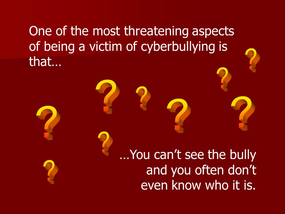 One of the most threatening aspects of being a victim of cyberbullying is that… …You can't see the bully and you often don't even know who it is.