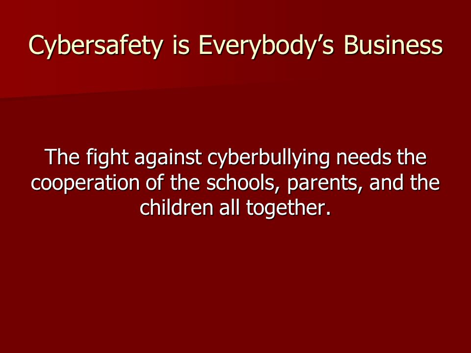 Cybersafety is Everybody's Business The fight against cyberbullying needs the cooperation of the schools, parents, and the children all together.