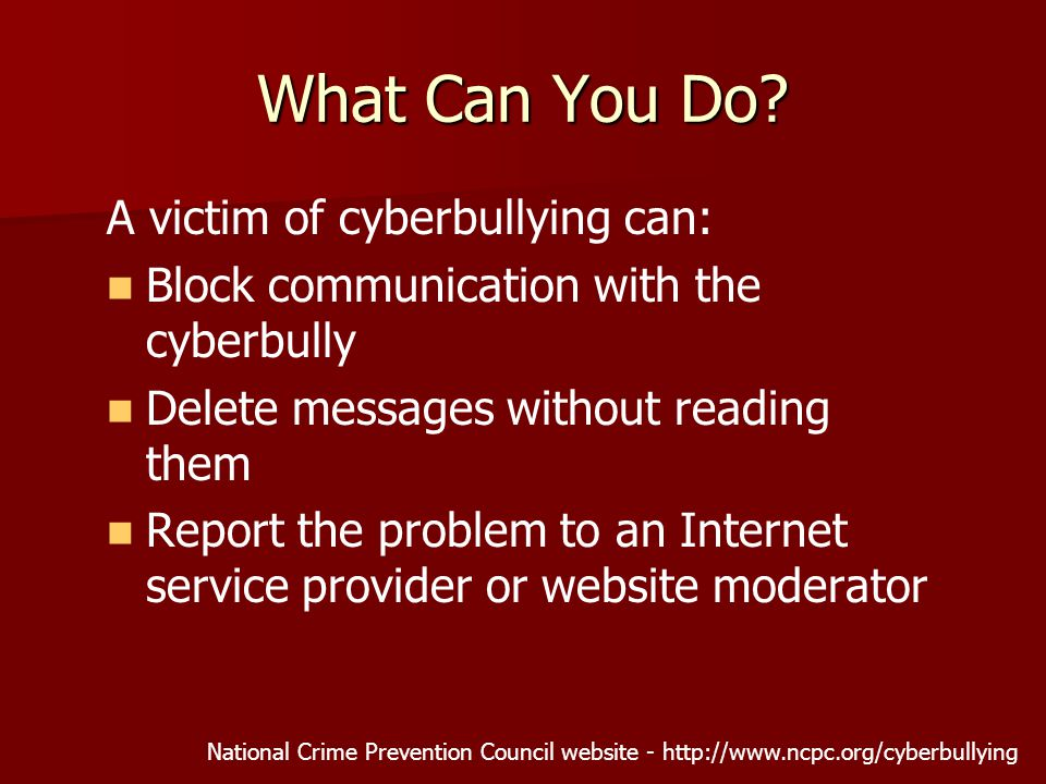 A victim of cyberbullying can: Block communication with the cyberbully Delete messages without reading them Report the problem to an Internet service provider or website moderator National Crime Prevention Council website -   What Can You Do