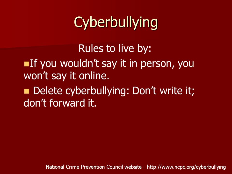 Rules to live by: If you wouldn't say it in person, you won't say it online. Delete cyberbullying: Don't write it; don't forward it. National Crime Pr