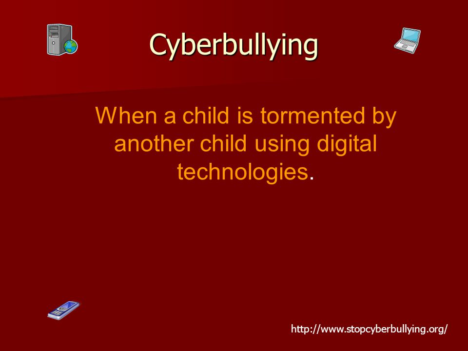 When a child is tormented by another child using digital technologies. Cyberbullying http://www.stopcyberbullying.org/