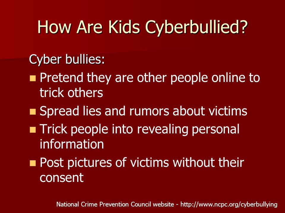 How Are Kids Cyberbullied? Cyber bullies: Pretend they are other people online to trick others Spread lies and rumors about victims Trick people into