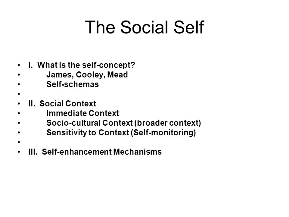 Theories of the Self William James (1890): A person has as many social selves as there are individuals who recognize him and carry an image of him in their minds. Charles Cooley (1902): Views of self reflect the standpoints of significant others in our lives ( looking glass self ) George Herbert Mead (1934): We imagine the perspectives of others and incorporate these into our self views -- and that this occurs continuously as we interact with others on an ongoing, moment to moment basis.