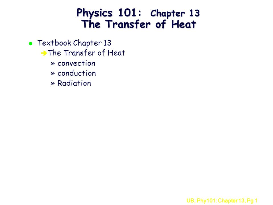 UB, Phy101: Chapter 13, Pg 1 Physics 101: Chapter 13 The Transfer of Heat l Textbook Chapter 13 è The Transfer of Heat »convection »conduction »Radiation