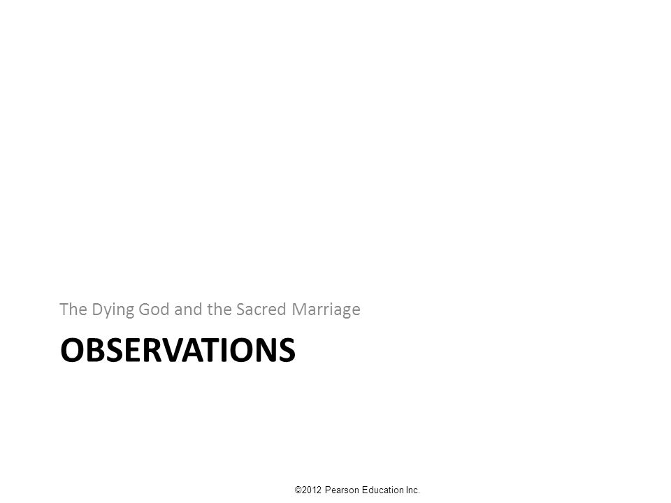 OBSERVATIONS The Dying God and the Sacred Marriage ©2012 Pearson Education Inc.