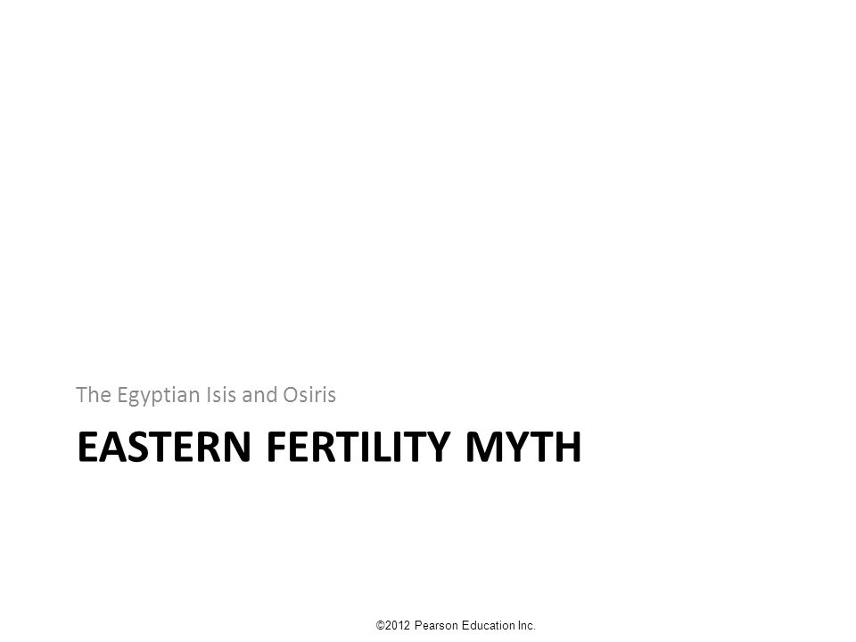 EASTERN FERTILITY MYTH The Egyptian Isis and Osiris ©2012 Pearson Education Inc.