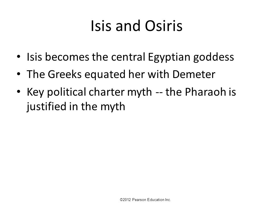 Isis and Osiris Isis becomes the central Egyptian goddess The Greeks equated her with Demeter Key political charter myth -- the Pharaoh is justified in the myth ©2012 Pearson Education Inc.