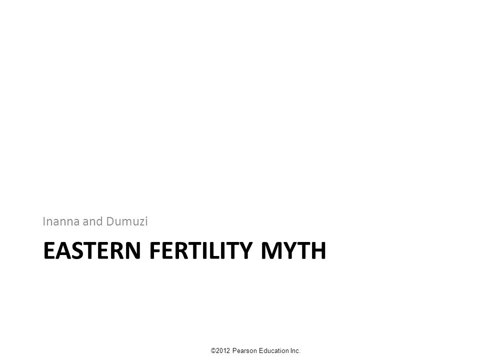 EASTERN FERTILITY MYTH Inanna and Dumuzi ©2012 Pearson Education Inc.