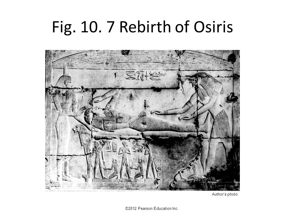 Fig. 10. 7 Rebirth of Osiris ©2012 Pearson Education Inc. Author's photo
