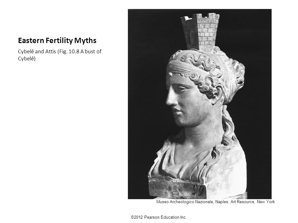 Eastern Fertility Myths Cybelê and Attis (Fig. 10.8 A bust of Cybelê) ©2012 Pearson Education Inc.