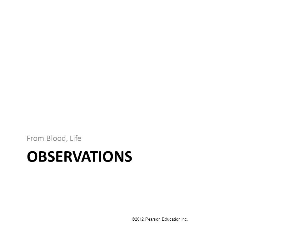 OBSERVATIONS From Blood, Life ©2012 Pearson Education Inc.