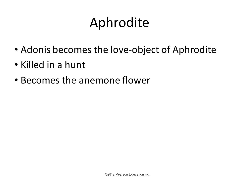 Aphrodite Adonis becomes the love-object of Aphrodite Killed in a hunt Becomes the anemone flower ©2012 Pearson Education Inc.