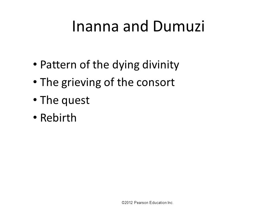Inanna and Dumuzi Pattern of the dying divinity The grieving of the consort The quest Rebirth ©2012 Pearson Education Inc.