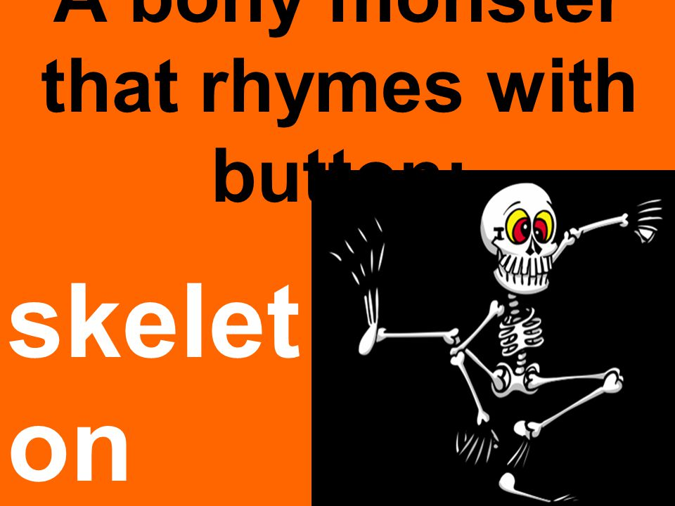 A bony monster that rhymes with button: skelet on