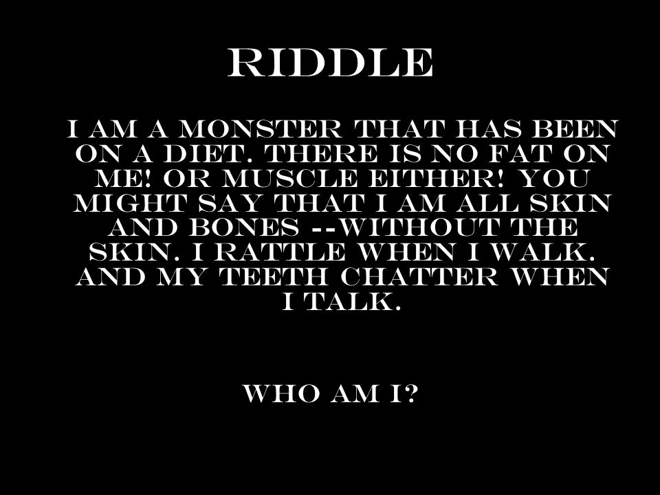 Riddle I am a monster that has been on a diet. There is no fat on me! Or muscle either! You might say that I am all skin and bones --without the skin.
