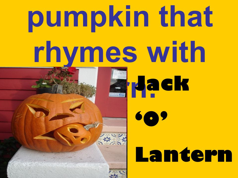A scary pumpkin that rhymes with burn: Jack 'O' Lantern