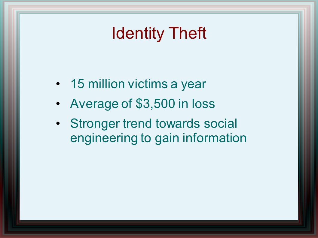 Identity Theft 15 million victims a year Average of $3,500 in loss Stronger trend towards social engineering to gain information