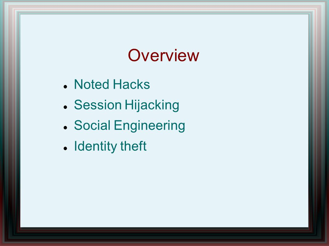 Overview Noted Hacks Session Hijacking Social Engineering Identity theft