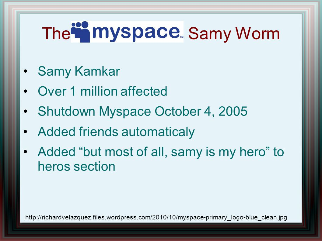 "The Samy Worm Samy Kamkar Over 1 million affected Shutdown Myspace October 4, 2005 Added friends automaticaly Added ""but most of all, samy is my hero"""