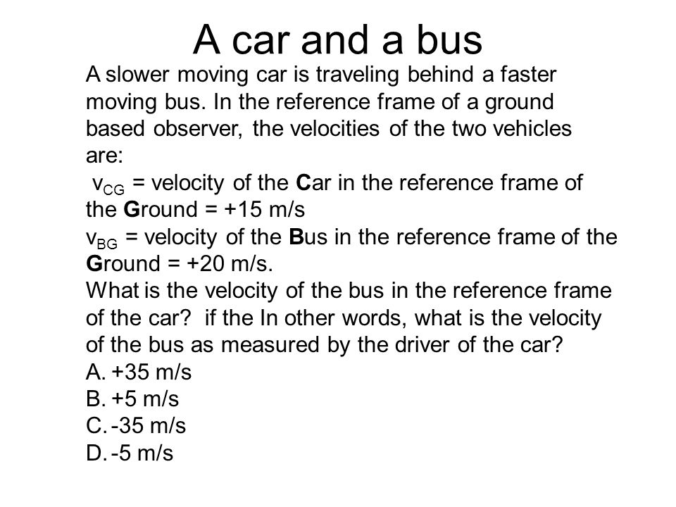 A car and a bus A slower moving car is traveling behind a faster moving bus. In the reference frame of a ground based observer, the velocities of the