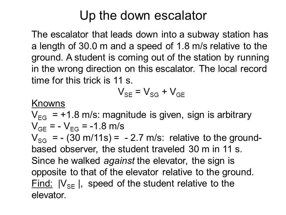 Up the down escalator The escalator that leads down into a subway station has a length of 30.0 m and a speed of 1.8 m/s relative to the ground. A stud