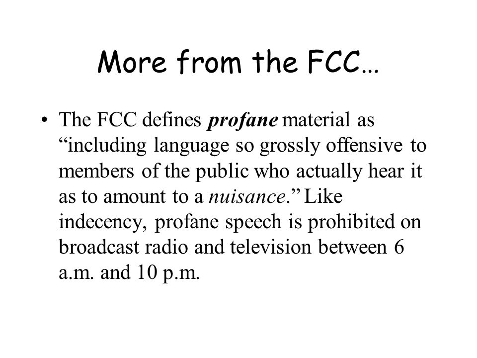 More from the FCC… The FCC defines profane material as including language so grossly offensive to members of the public who actually hear it as to amount to a nuisance. Like indecency, profane speech is prohibited on broadcast radio and television between 6 a.m.