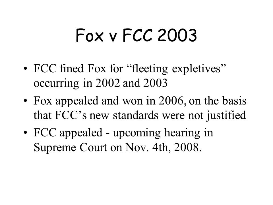 Fox v FCC 2003 FCC fined Fox for fleeting expletives occurring in 2002 and 2003 Fox appealed and won in 2006, on the basis that FCC's new standards were not justified FCC appealed - upcoming hearing in Supreme Court on Nov.
