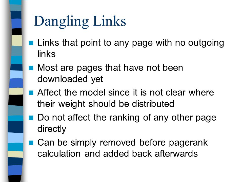 Dangling Links Links that point to any page with no outgoing links Most are pages that have not been downloaded yet Affect the model since it is not clear where their weight should be distributed Do not affect the ranking of any other page directly Can be simply removed before pagerank calculation and added back afterwards