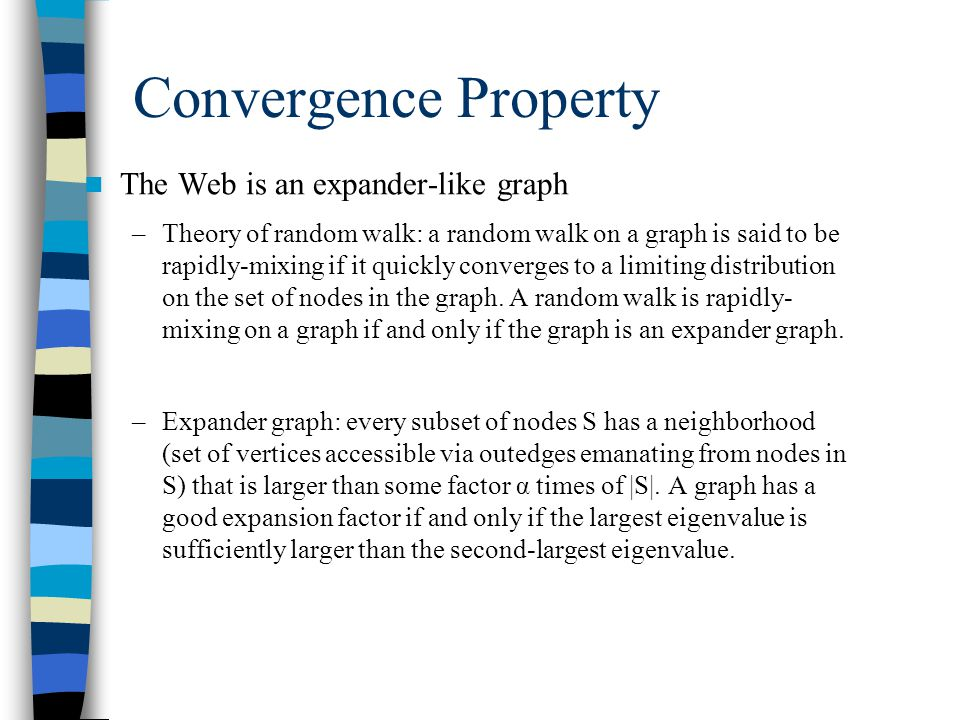 Convergence Property The Web is an expander-like graph –Theory of random walk: a random walk on a graph is said to be rapidly-mixing if it quickly converges to a limiting distribution on the set of nodes in the graph.