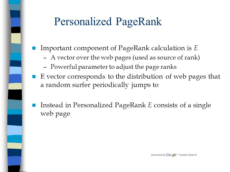 Personalized PageRank Important component of PageRank calculation is E –A vector over the web pages (used as source of rank) –Powerful parameter to ad