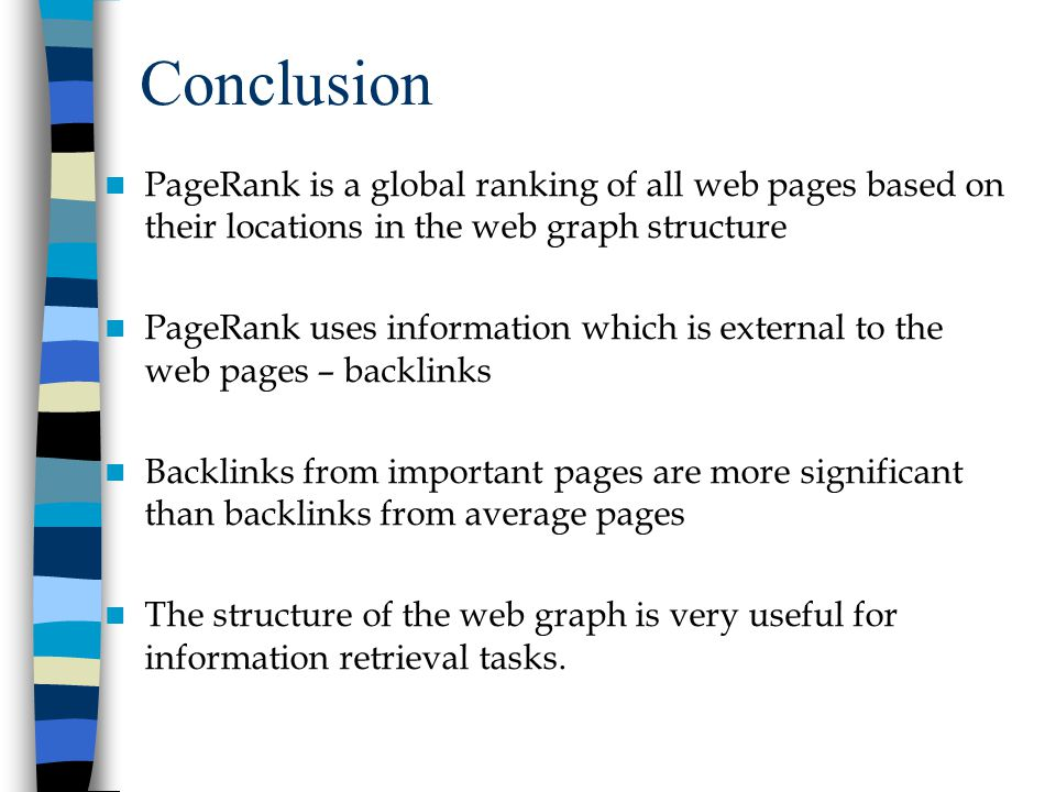 Conclusion PageRank is a global ranking of all web pages based on their locations in the web graph structure PageRank uses information which is external to the web pages – backlinks Backlinks from important pages are more significant than backlinks from average pages The structure of the web graph is very useful for information retrieval tasks.