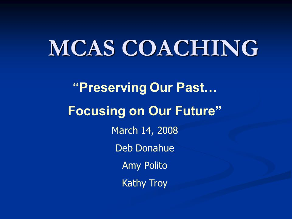 MCAS COACHING Preserving Our Past… Focusing on Our Future March 14, 2008 Deb Donahue Amy Polito Kathy Troy