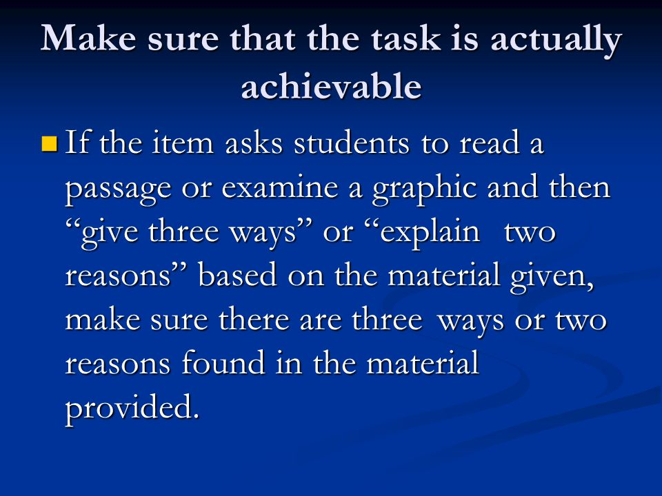 Make sure that the task is actually achievable If the item asks students to read a passage or examine a graphic and then give three ways or explain two reasons based on the material given, make sure there are three ways or two reasons found in the material provided.